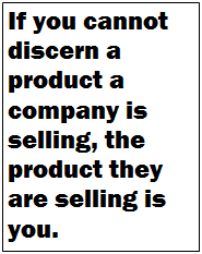 If you cannot discern a product a company is selling, the product they are selling is you